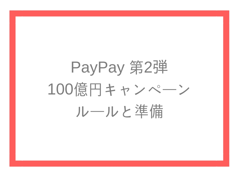 PayPay 第2弾 100億円キャンペーン ルールまとめと準備