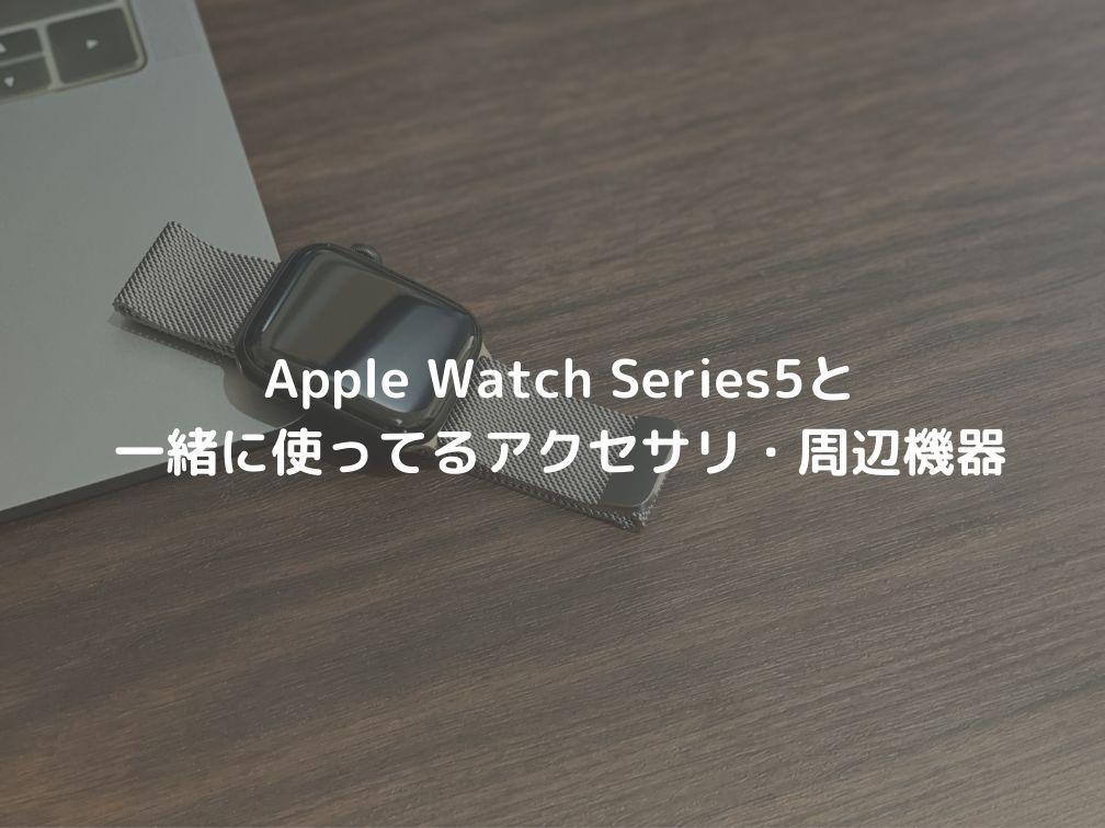 Apple Watch Series5と一緒に使ってるオススメの周辺機器・アクセサリーたち